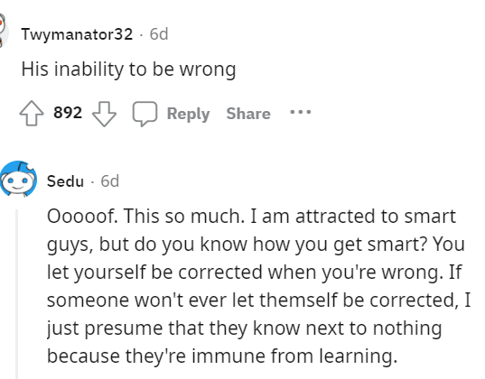 Font - Twymanator32 - 6d His inability to be wrong 892 Reply Share Sedu - 6d Ooooof. This so much. I am attracted to smart guys, but do you know how you get smart? You let yourself be corrected when you're wrong. If someone won't ever let themself be corrected, I just presume that they know next to nothing because they're immune from learning.