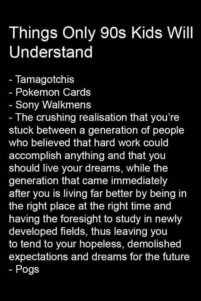 Font - Things Only 90s Kids Will Understand - Tamagotchis - Pokemon Cards - Sony Walkmens - The crushing realisation that you're stuck between a generation of people who believed that hard work could accomplish anything and that you should live your dreams, while the generation that came immediately after you is living far better by being in the right place at the right time and having the foresight to study in newly developed fields, thus leaving you to tend to your hopeless, demolished expecta