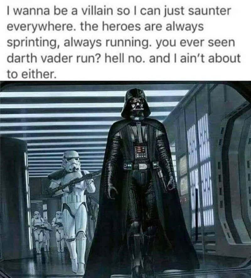 Sleeve - I wanna be a villain so I can just saunter everywhere. the heroes are always sprinting, always running. you ever seen darth vader run? hell no. and I ain't about to either.