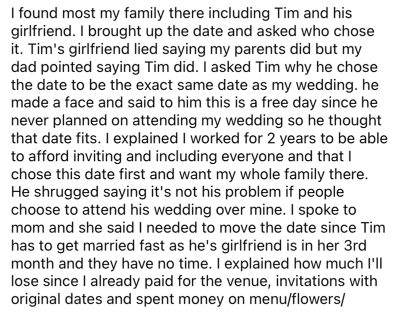 Font - I found most my family there including Tim and his girlfriend. I brought up the date and asked who chose it. Tim's girlfriend lied saying my parents did but my dad pointed saying Tim did. I asked Tim why he chose the date to be the exact same date as my wedding. he made a face and said to him this is a free day since he never planned on attending my wedding so he thought that date fits. I explained I worked for 2 years to be able to afford inviting and including everyone and that I chose