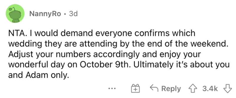 Rectangle - NannyRo · 3d NTA. I would demand everyone confirms which wedding they are attending by the end of the weekend. Adjust your numbers accordingly and enjoy your wonderful day on October 9th. Ultimately it's about you and Adam only. G Reply 1 3.4k 3 ...