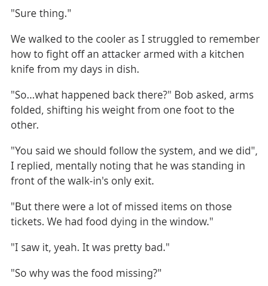 """Font - """"Sure thing."""" We walked to the cooler as I struggled to remember how to fight off an attacker armed with a kitchen knife from my days in dish. """"So...what happened back there?"""" Bob asked, arms folded, shifting his weight from one foot to the other. """"You said we should follow the system, and we did"""", I replied, mentally noting that he was standing in front of the walk-in's only exit. """"But there were a lot of missed items on those tickets. We had food dying in the window."""" """"I saw it, yeah. I"""