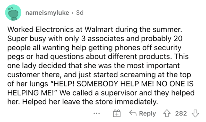 """Font - nameismyluke · 3d Worked Electronics at Walmart during the summer. Super busy with only 3 associates and probably 20 people all wanting help getting phones off security pegs or had questions about different products. This one lady decided that she was the most important customer there, and just started screaming at the top of her lungs """"HELP! SOMEBODY HELP ME! NO ONE IS HELPING ME!"""" We called a supervisor and they helped her. Helped her leave the store immediately. G Reply 282"""