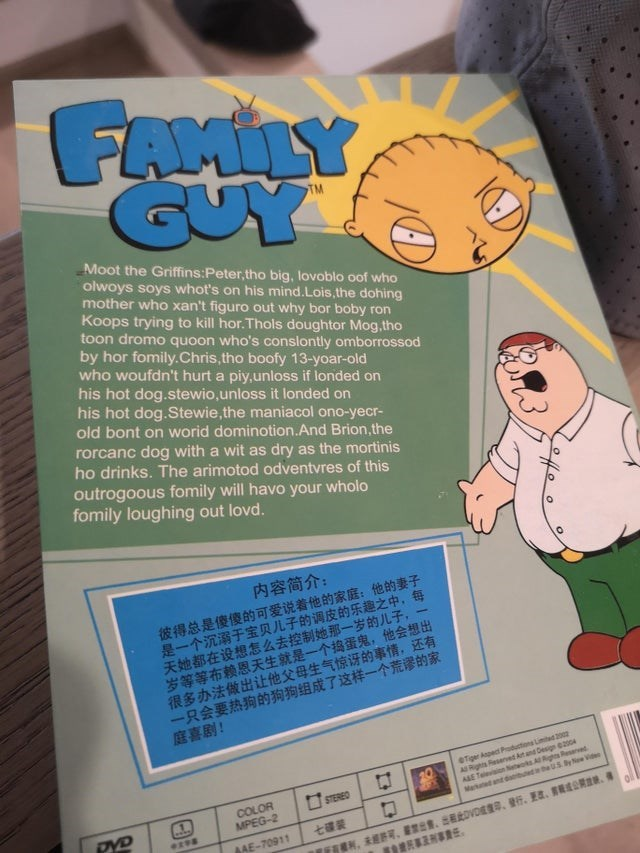 Font - FAMILY GUY TM Moot the Griffins:Peter,tho big, lovoblo oof who olwoys soys whot's on his mind.Lois, the dohing mother who xan't figuro out why bor boby ron Koops trying to kill hor. Thols doughtor Mog,tho toon dromo quoon who's conslontly omborrossod by hor fomily.Chris, tho boofy 13-yoar-old who woufdn't hurt a piy,unloss if londed on his hot dog.stewio,unloss it londed on his hot dog.Stewie, the maniacol ono-yecr- old bont on worid dominotion.And Brion,the rorcanc dog with a wit as dry