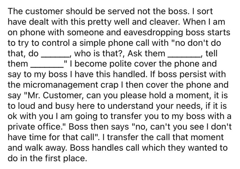 """Font - The customer should be served not the boss. I sort have dealt with this pretty well and cleaver. When I am on phone with someone and eavesdropping boss starts to try to control a simple phone call with """"no don't do that, do, them who is that?, Ask them """"I become polite cover the phone and tell say to my boss I have this handled. If boss persist with the micromanagement crap I then cover the phone and say """"Mr. Customer, can you please hold a moment, it is to loud and busy here to understan"""