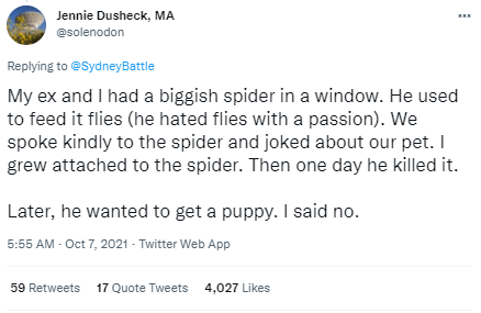 Font - Jennie Dusheck, MA @solenodon Replying to @SydneyBattle My ex and I had a biggish spider in a window. He used to feed it flies (he hated flies with a passion). We spoke kindly to the spider and joked about our pet. I grew attached to the spider. Then one day he killed it. Later, he wanted to get a puppy. I said no. 5:55 AM - Oct 7, 2021 - Twitter Web App 59 Retweets 17 Quote Tweets 4,027 Likes