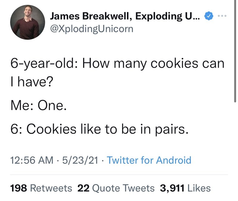 Font - James Breakwell, Exploding U... @XplodingUnicorn ... 6-year-old: How many cookies can I have? Me: One. 6: Cookies like to be in pairs. 12:56 AM · 5/23/21 · Twitter for Android 198 Retweets 22 Quote Tweets 3,911 Likes