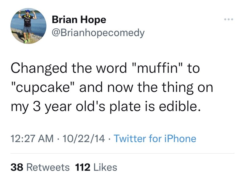 """Font - Brian Hope ... @Brianhopecomedy Changed the word """"muffin"""" to """"cupcake"""" and now the thing on my 3 year old's plate is edible. 12:27 AM · 10/22/14 · Twitter for iPhone 38 Retweets 112 Likes"""