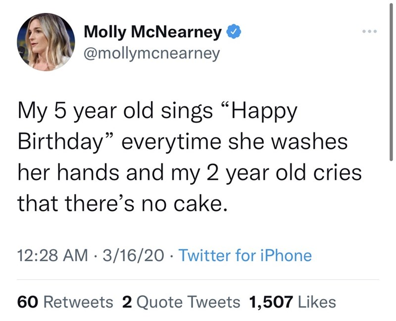 """Font - Molly McNearney @mollymcnearney My 5 year old sings """"Happy Birthday"""" everytime she washes her hands and my 2 year old cries 99 that there's no cake. 12:28 AM · 3/16/20 · Twitter for iPhone 60 Retweets 2 Quote Tweets 1,507 Likes"""