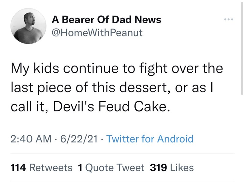 Font - A Bearer Of Dad News ... @HomeWithPeanut My kids continue to fight over the last piece of this dessert, or as I call it, Devil's Feud Cake. 2:40 AM · 6/22/21 · Twitter for Android 114 Retweets 1 Quote Tweet 319 Likes