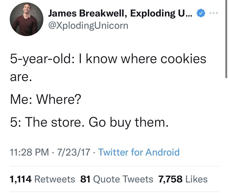 Font - James Breakwell, Exploding U... @ ... 5-year-old: I know where cookies are. Me: Where? 5: The store. Go buy them. 11:28 PM · 7/23/17 · Twitter for Android 1,114 Retweets 81 Quote Tweets 7,758 Likes