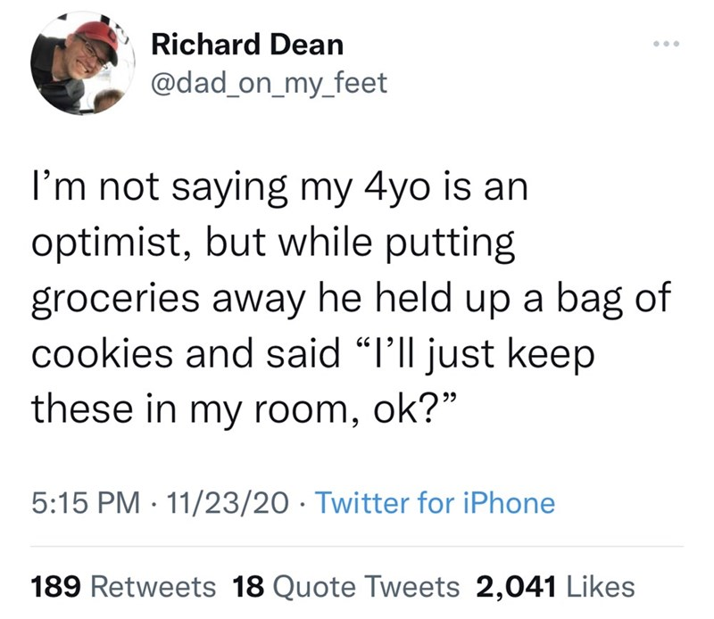 """Font - Richard Dean @dad_on_my_feet I'm not saying my 4yo is an optimist, but while putting groceries away he held up a bag of cookies and said """"I'll just keep these in my room, ok?"""" 5:15 PM · 11/23/20 · Twitter for iPhone 189 Retweets 18 Quote Tweets 2,041 Likes"""