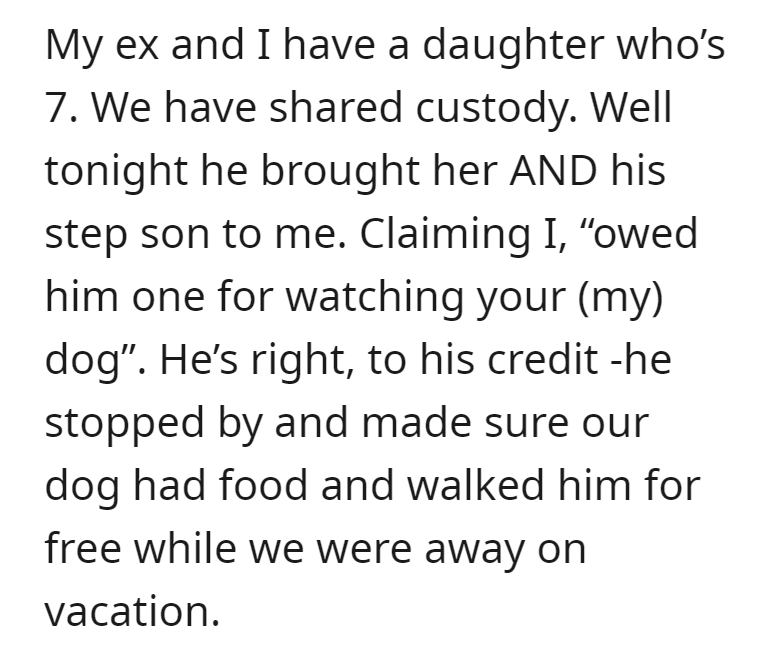 """Font - My ex and I have a daughter who's 7. We have shared custody. Well tonight he brought her AND his step son to me. Claiming I, """"owed him one for watching your (my) dog"""". He's right, to his credit -he stopped by and made sure our dog had food and walked him for free while we were away on vacation."""