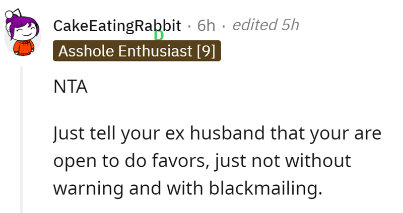 Font - CakeEatingRabbit · 6h · edited 5h Asshole Enthusiast [9] NTA Just tell your ex husband that your are open to do favors, just not without warning and with blackmailing.