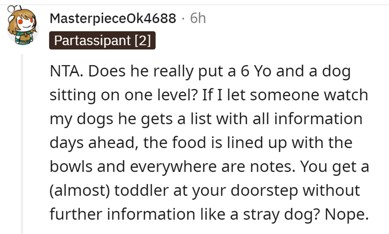 Font - MasterpieceOk4688 · 6h Partassipant [2] NTA. Does he really put a 6 Yo and a dog sitting on one level? If I let someone watch my dogs he gets a list with all information days ahead, the food is lined up with the bowls and everywhere are notes. You get a (almost) toddler at your doorstep without further information like a stray dog? Nope.