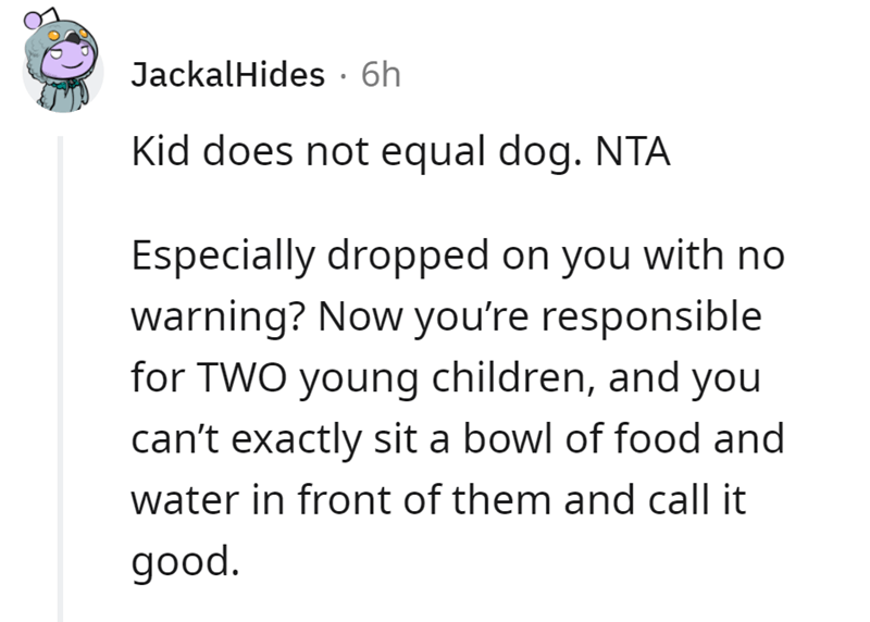 Font - JackalHides · 6h Kid does not equal dog. NTA Especially dropped on you with no warning? Now you're responsible for TWO young children, and you can't exactly sit a bowl of food and water in front of them and call it good.