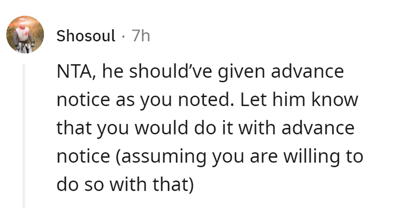 Font - Shosoul · 7h NTA, he should've given advance notice as you noted. Let him know that you would do it with advance notice (assuming you are willing to do so with that)