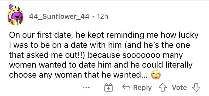 Font - 44_Sunflower_44 • 12h On our first date, he kept reminding me how lucky I was to be on a date with him (and he's the one that asked me out!!) because sooooooo many women wanted to date him and he could literally choose any woman that he wanted... G Reply 4 vVote 3 ...