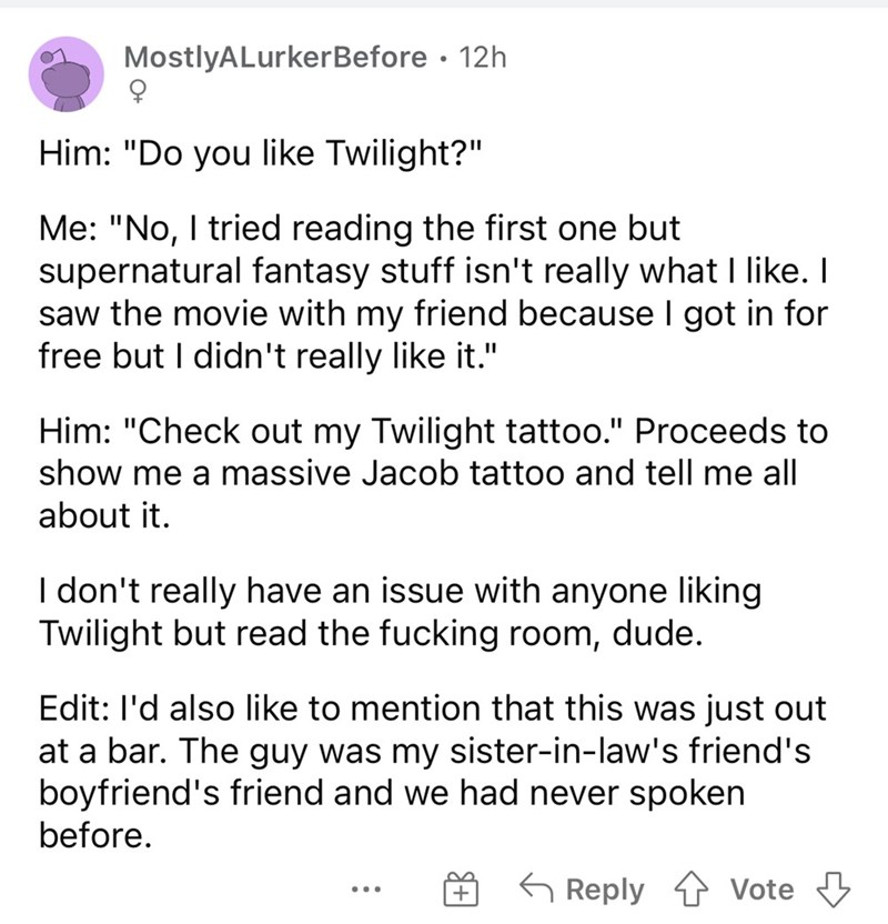 """Font - MostlyALurkerBefore · 12h Him: """"Do you like Twilight?"""" Me: """"No, I tried reading the first one but supernatural fantasy stuff isn't really what like. I saw the movie with my friend because I got in for free but I didn't really like it."""" Him: """"Check out my Twilight tattoo."""" Proceeds to show me a massive Jacob tattoo and tell me all about it. I don't really have an issue with anyone liking Twilight but read the fucking room, dude. Edit: l'd also like to mention that this was just out at a ba"""