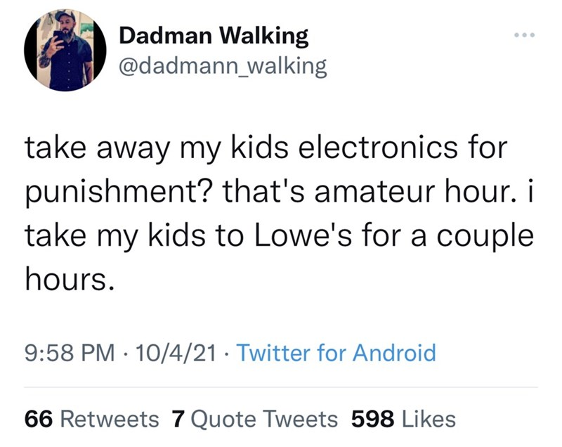 Font - Dadman Walking @dadmann_walking ... take away my kids electronics for punishment? that's amateur hour. i take my kids to Lowe's for a couple hours. 9:58 PM · 10/4/21 · Twitter for Android 66 Retweets 7 Quote Tweets 598 Likes