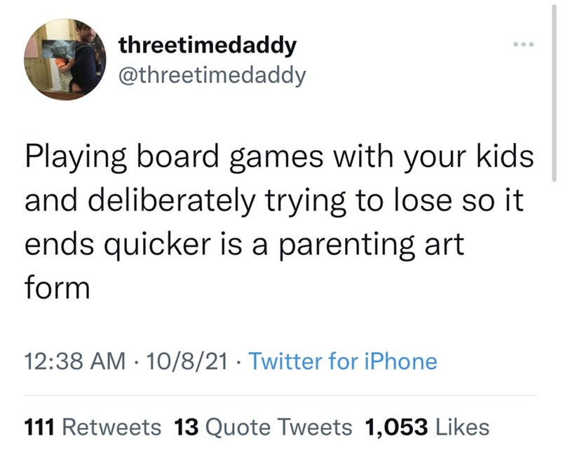 Font - threetimedaddy @threetimedaddy Playing board games with your kids and deliberately trying to lose so it ends quicker is a parenting art form 12:38 AM · 10/8/21 · Twitter for iPhone 111 Retweets 13 Quote Tweets 1,053 Likes