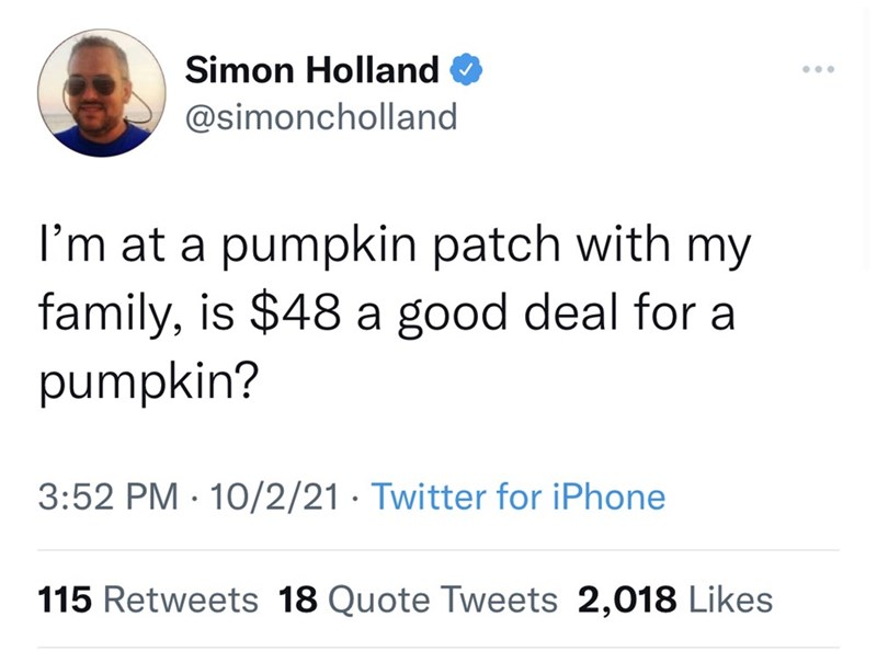 Font - Simon Holland ... @simoncholland I'm at a pumpkin patch with my family, is $48 a good deal for a pumpkin? 3:52 PM · 10/2/21 · Twitter for iPhone 115 Retweets 18 Quote Tweets 2,018 Likes