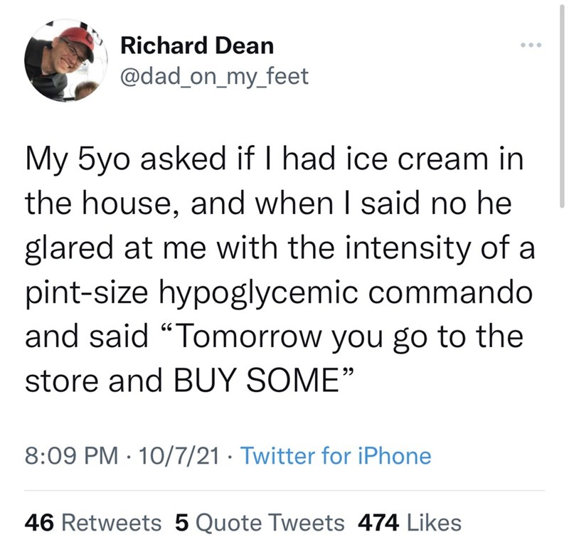 """Font - Richard Dean ... @dad_on_my_feet My 5yo asked if I had ice cream in the house, and when I said no he glared at me with the intensity of a pint-size hypoglycemic commando and said """"Tomorrow you go to the store and BUY SOME"""" 99 8:09 PM · 10/7/21 · Twitter for iPhone 46 Retweets 5 Quote Tweets 474 Likes"""
