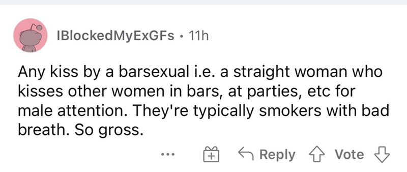 Font - IBlockedMyExGFs • 11h Any kiss by a barsexual i.e. a straight woman who kisses other women in bars, at parties, etc for male attention. They're typically smokers with bad breath. So gross. G Reply 1 Vote 3 ...