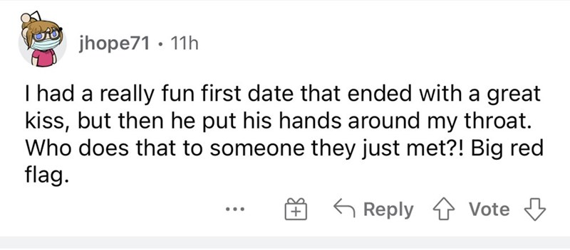 Font - jhope71 · 11h I had a really fun first date that ended with a great kiss, but then he put his hands around my throat. Who does that to someone they just met?! Big red flag. G Reply Vote ...