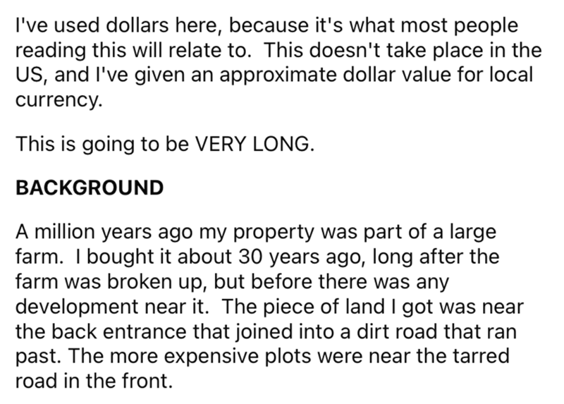 Font - I've used dollars here, because it's what most people reading this will relate to. This doesn't take place in the US, and I've given an approximate dollar value for local currency. This is going to be VERY LONG. BACKGROUND A illion years ago my property was part of a large farm. I bought it about 30 years ago, long after the farm was broken up, but before there was any development near it. The piece of land I got was near the back entrance that joined into a dirt road that ran past. The m
