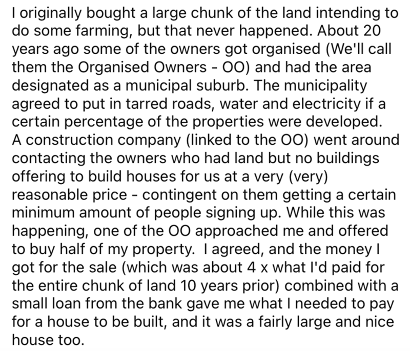 Font - I originally bought a large chunk of the land intending to do some farming, but that never happened. About 20 years ago some of the owners got organised (We'll call them the Organised Owners - 00) and had the area designated as a municipal suburb. The municipality agreed to put in tarred roads, water and electricity if a certain percentage of the properties were developed. A construction company (linked to the 00) went around contacting the owners who had land but no buildings offering to