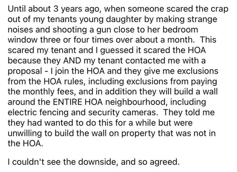 Font - Until about 3 years ago, when someone scared the crap out of my tenants young daughter by making strange noises and shooting a gun close to her bedroom window three or four times over about a month. This scared my tenant and I guessed it scared the HOA because they AND my tenant contacted me with a proposal - I join the HOA and they give me exclusions from the HOA rules, including exclusions from paying the monthly fees, and in addition they will build a wall around the ENTIRE HOA neighbo