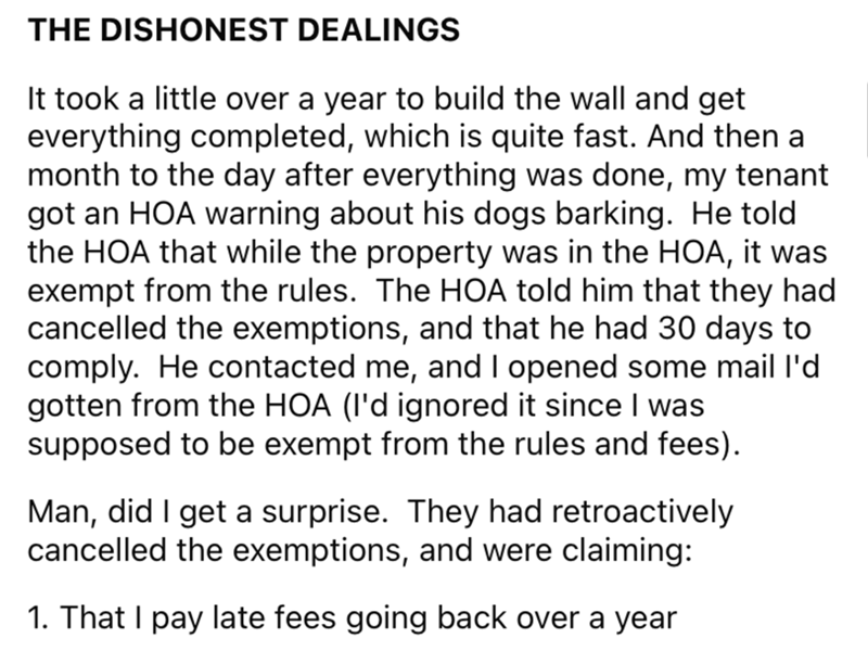 Font - THE DISHONEST DEALINGS It took a little over a year to build the wall and get everything completed, which is quite fast. And then a month to the day after everything was done, my tenant got an HOA warning about his dogs barking. He told the HOA that while the property was in the HOA, it was exempt from the rules. The HOA told him that they had cancelled the exemptions, and that he had 30 days to comply. He contacted me, and I opened some mail l'd gotten from the HOA (l'd ignored it since