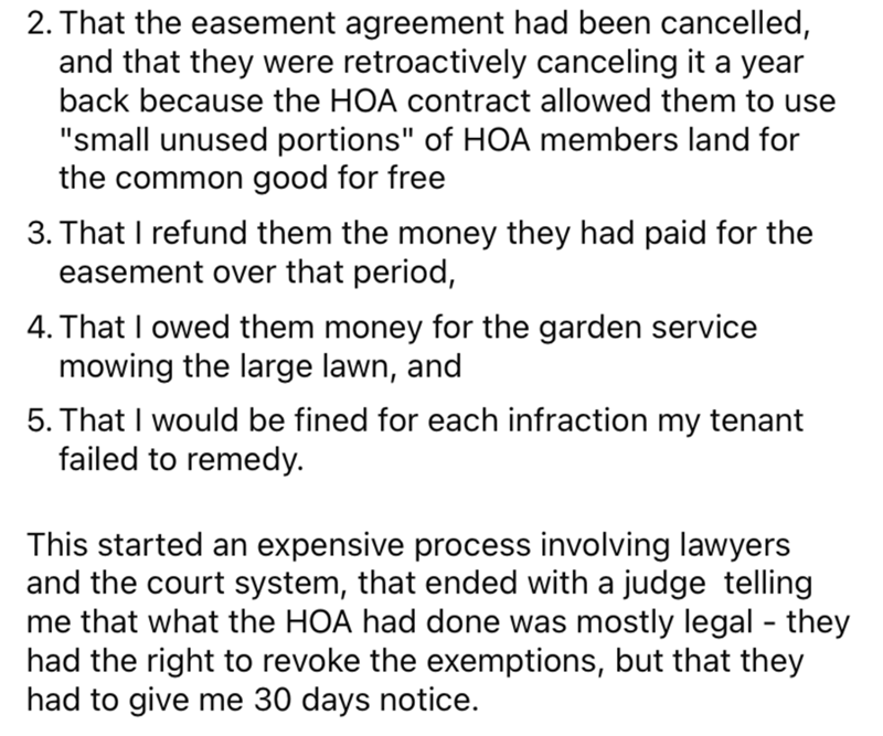 """Font - 2. That the easement agreement had been cancelled, and that they were retroactively canceling it a year back because the HOA contract allowed them to use """"small unused portions"""" of HOA members land for the common good for free 3. That I refund them the money they had paid for the easement over that period, 4. That I owed them money for the garden service mowing the large lawn, and 5. That I would be fined for each infraction my tenant failed to remedy. This started an expensive process in"""