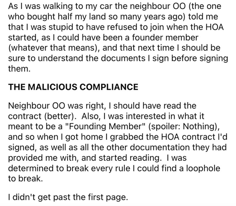 """Font - As I was walking to my car the neighbour OO (the one who bought half my land so many years ago) told me that I was stupid to have refused to join when the HOA started, as I could have been a founder member (whatever that means), and that next time I should be sure to understand the documents I sign before signing them. THE MALICIOUS COMPLIANCE Neighbour 00 was right, I should have read the contract (better). Also, I was interested in what it meant to be a """"Founding Member"""" (spoiler: Nothi"""