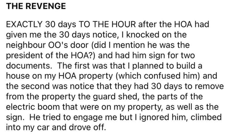 Font - THE REVENGE EXACTLY 30 days TO THE HOUR after the HOA had given me the 30 days notice, I knocked on the neighbour O0's door (did I mention he was the president of the HOA?) and had him sign for two documents. The first was that I planned to build a house on my HOA property (which confused him) and the second was notice that they had 30 days to remove from the property the guard shed, the parts of the electric boom that were on my property, as well as the sign. He tried to engage me but I