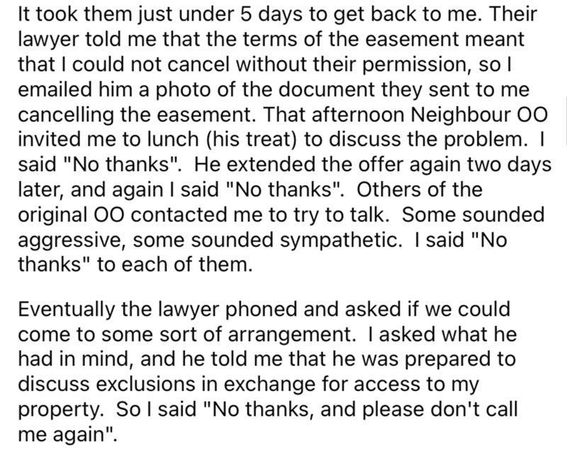 """Font - It took them just under 5 days to get back to me. Their lawyer told me that the terms of the easement meant that I could not cancel without their permission, so I emailed him a photo of the document they sent to me cancelling the easement. That afternoon Neighbour 00 invited me to lunch (his treat) to discuss the problem. I said """"No thanks"""". He extended the offer again two days later, and again I said """"No thanks"""". Others of the original 00 contacted me to try to talk. Some sounded aggress"""