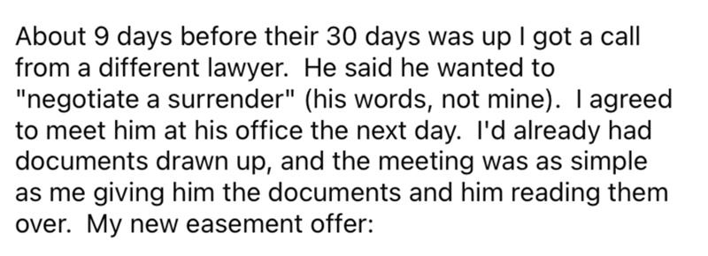 """Font - About 9 days before their 30 days was up I got a call from a different lawyer. He said he wanted to """"negotiate a surrender"""" (his words, not mine). I agreed to meet him at his office the next day. I'd already had documents drawn up, and the meeting was as simple as me giving him the documents and him reading them over. My new easement offer:"""