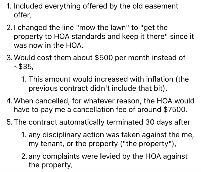 """Font - 1. Included everything offered by the old easement offer, 2. 1 changed the line """"mow the lawn"""" to """"get the property to HOA standards and keep it there"""" since it was now in the HOA. 3. Would cost them about $500 per month instead of -$35, 1. This amount would increased with inflation (the previous contract didn't include that bit). 4. When cancelled, for whatever reason, the HOA would have to pay me a cancellation fee of around $7500. 5. The contract automatically terminated 30 days after"""