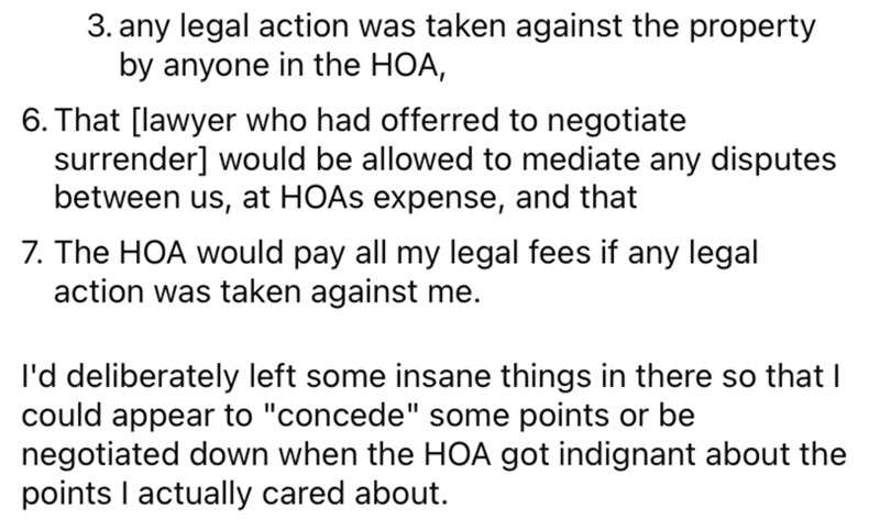 """Font - 3. any legal action was taken against the property by anyone in the HOA, 6. That [lawyer who had offerred to negotiate surrender] would be allowed to mediate any disputes between us, at HOAS expense, and that 7. The HOA would pay all my legal fees if any legal action was taken against me. I'd deliberately left some insane things in there so that I could appear to """"concede"""" some points or be negotiated down when the HOA got indignant about the points I actually cared about."""