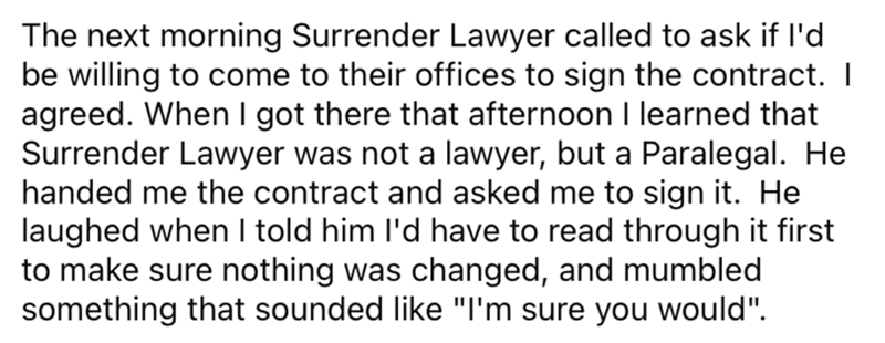 """Font - The next morning Surrender Lawyer called to ask if l'd be willing to come to their offices to sign the contract. I agreed. When l got there that afternoon I learned that Surrender Lawyer was not a lawyer, but a Paralegal. He handed me the contract and asked me to sign it. He laughed when I told him l'd have to read through it first to make sure nothing was changed, and mumbled something that sounded like """"I'm sure you would""""."""