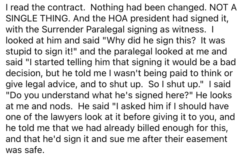 """Font - I read the contract. Nothing had been changed. NOT A SINGLE THING. And the HOA president had signed it, with the Surrender Paralegal signing as witness. I looked at him and said """"Why did he sign this? It was stupid to sign it!"""" and the paralegal looked at me and said """"I started telling him that signing it would be a bad decision, but he told me I wasn't being paid to think or give legal advice, and to shut up. So I shut up."""" I said """"Do you understand what he's signed here?"""" He looks at me"""