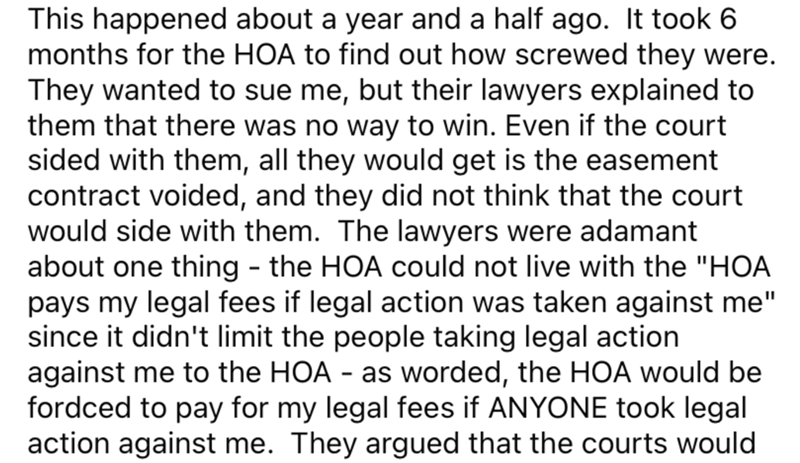 """Font - This happened about a year and a half ago. It took 6 months for the HOA to find out how screwed they were. They wanted to sue me, but their lawyers explained to them that there was no way to win. Even if the court sided with them, all they would get is the easement contract voided, and they did not think that the court would side with them. The lawyers were adamant about one thing - the HOA could not live with the """"HOA pays my legal fees if legal action was taken against me"""" since it didn"""