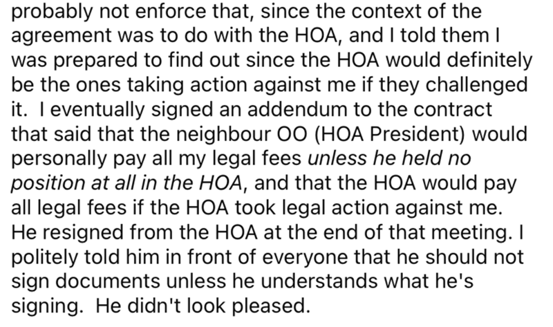 Font - probably not enforce that, since the context of the agreement was to do with the HOA, and I told them I was prepared to find out since the HOA would definitely be the ones taking action against me if they challenged it. T eventually signed an addendum to the contract that said that the neighbour O0 (HOA President) would personally pay all my legal fees unless he held no position at all in the HOA, and that the HOA would pay all legal fees if the HOA took legal action against me. He resign