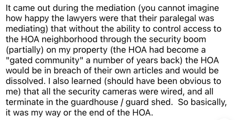 """Font - It came out during the mediation (you cannot imagine how happy the lawyers were that their paralegal was mediating) that without the ability to control access to the HOA neighborhood through the security boom (partially) on my property (the HOA had become a """"gated community"""" a number of years back) the HOA would be in breach of their own articles and would be dissolved. I also learned (should have been obvious to me) that all the security cameras were wired, and all terminate in the guard"""
