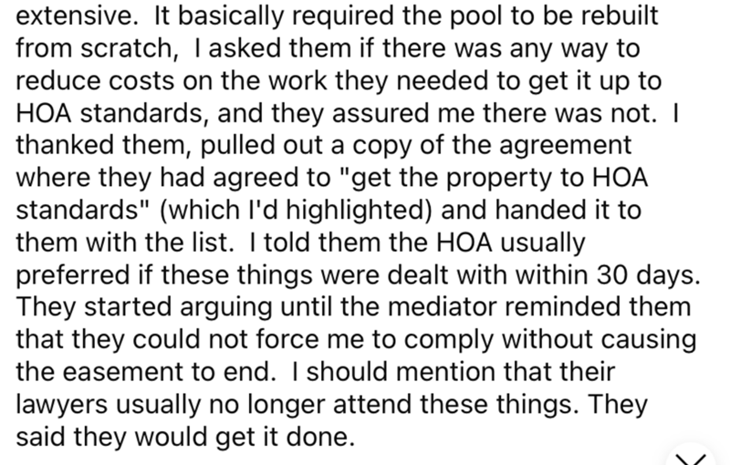 """Font - extensive. It basically required the pool to be rebuilt from scratch, Tasked them if there was any way to reduce costs on the work they needed to get it up to HOA standards, and they assured me there was not. I thanked them, pulled out a copy of the agreement where they had agreed to """"get the property to HOA standards"""" (which l'd highlighted) and handed it to them with the list. I told them the HOA usually preferred if these things were dealt with within 30 days. They started arguing unti"""
