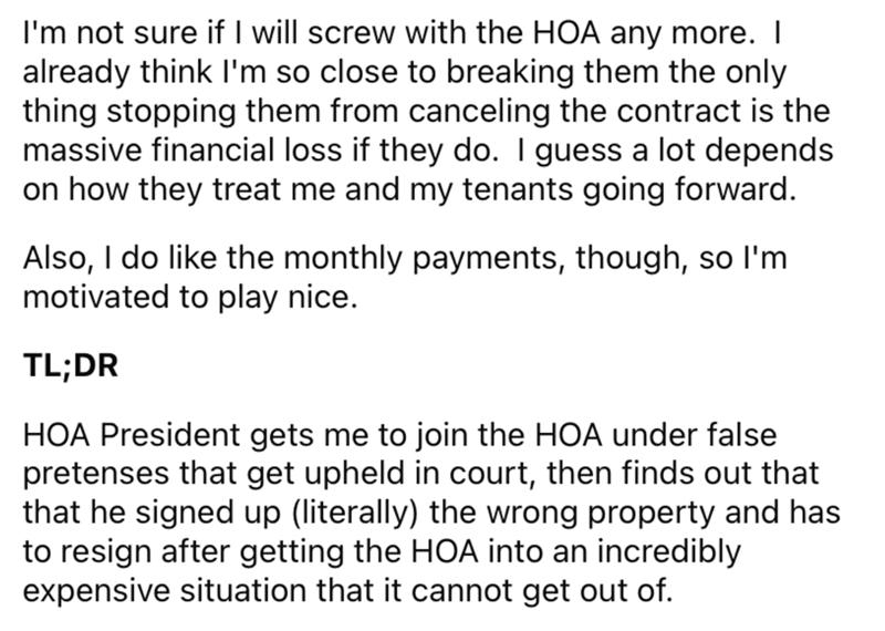 Font - I'm not sure if I will screw with the HOA any more. I already think I'm so close to breaking them the only thing stopping them from canceling the contract is the massive financial loss if they do. I guess a lot depends on how they treat me and my tenants going forward. Also, I do like the monthly payments, though, so l'm motivated to play nice. TL;DR HOA President gets me to join the HOA under false pretenses that get upheld in court, then finds out that that he signed up (literally) the
