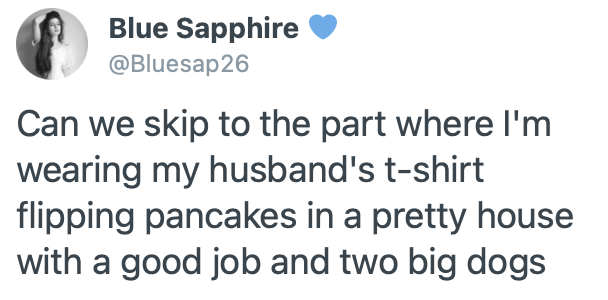 Organism - Blue Sapphire @Bluesap26 Can we skip to the part where l'm wearing my husband's t-shirt flipping pancakes in a pretty house with a good job and two big dogs