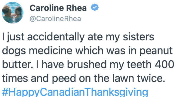 Product - Caroline Rhea @CarolineRhea I just accidentally ate my sisters dogs medicine which was in peanut butter. I have brushed my teeth 400 times and peed on the lawn twice. #HappyCanadianThanksgiving