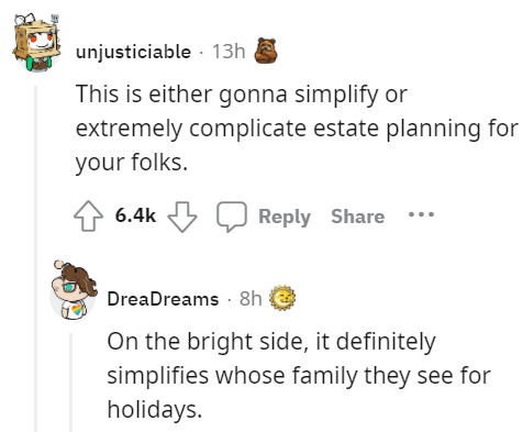 Font - unjusticiable - 13h This is either gonna simplify or extremely complicate estate planning for your folks. 6.4k Reply Share …. DreaDreams · 8h On the bright side, it definitely simplifies whose family they see for holidays.